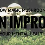 How Magic Mushrooms Can Improve Your Mental Health