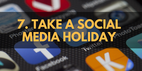 Take a Social Media Holiday.